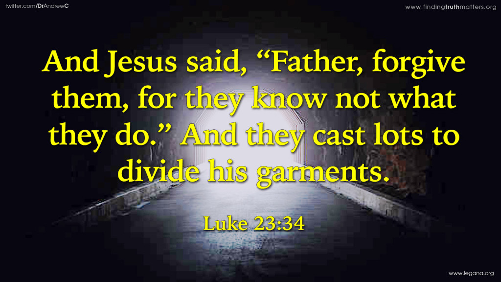"""Luke 23:34 And Jesus said, """"Father, forgive them, for they know not what they do."""" And they cast lots to divide his garments."""