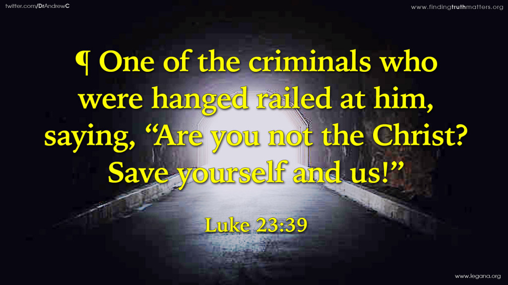 """Luke 23:39 ¶ One of the criminals who were hanged railed at him, saying, """"Are you not the Christ? Save yourself and us!"""""""