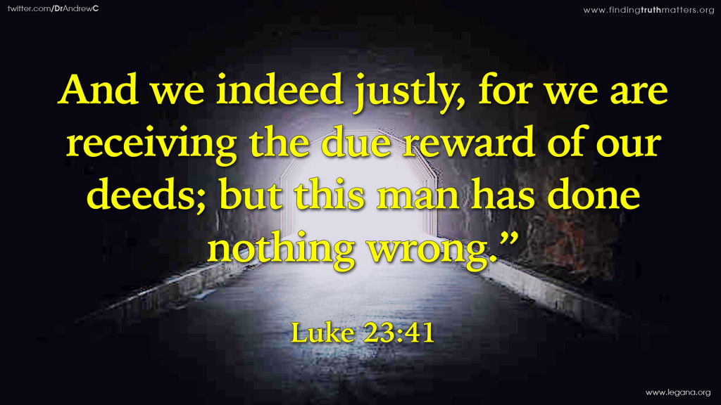 """Luke 23:41 And we indeed justly, for we are receiving the due reward of our deeds; but this man has done nothing wrong."""""""