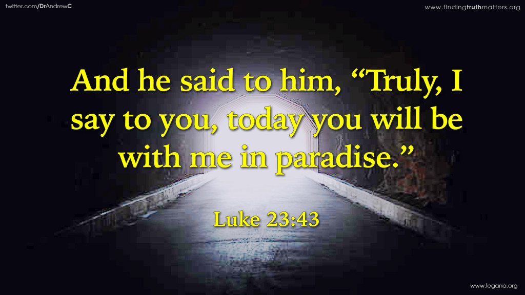 """Luke 23:43 And he said to him, """"Truly, I say to you, today you will be with me in paradise."""""""
