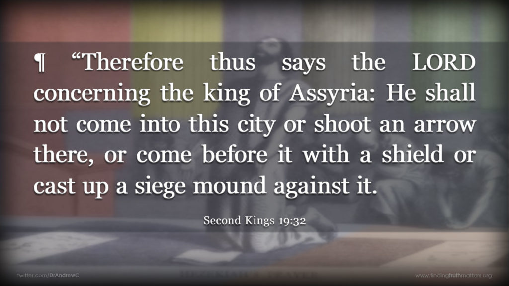 "2Kings 19:32 ¶ ""Therefore thus says the LORD concerning the king of Assyria: He shall not come into this city or shoot an arrow there, or come before it with a shield or cast up a siege mound against it."