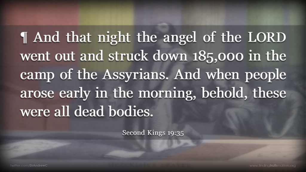 2Kings 19:35 ¶ And that night the angel of the LORD went out and struck down 185,000 in the camp of the Assyrians. And when people arose early in the morning, behold, these were all dead bodies.