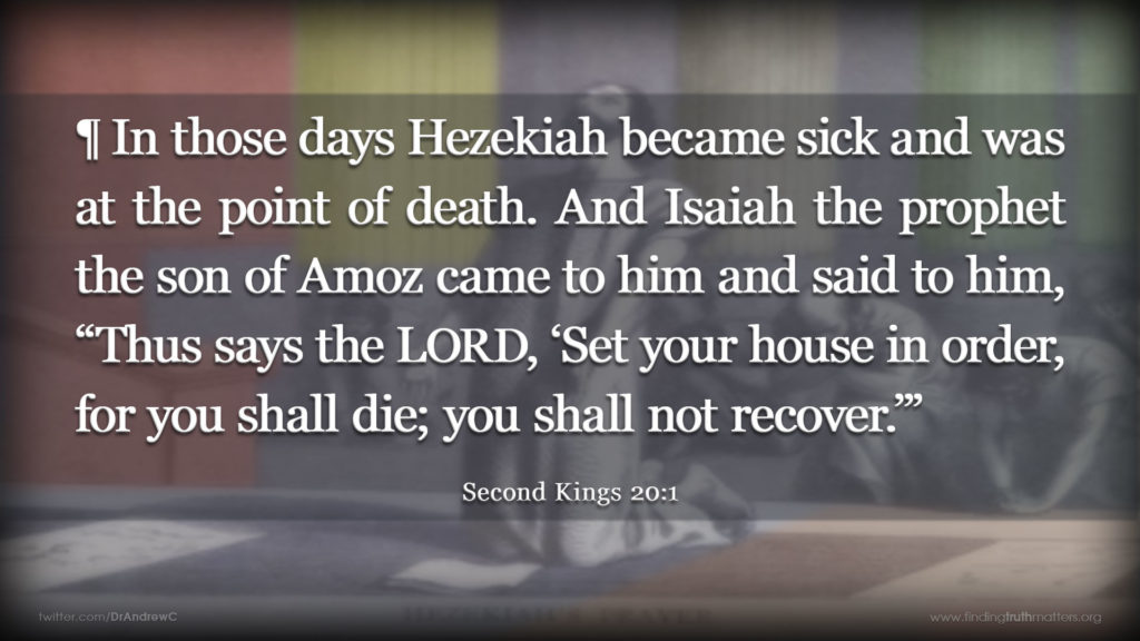 "2Kings 20:1 ¶ In those days Hezekiah became sick and was at the point of death. And Isaiah the prophet the son of Amoz came to him and said to him, ""Thus says the LORD, 'Set your house in order, for you shall die; you shall not recover.'"""