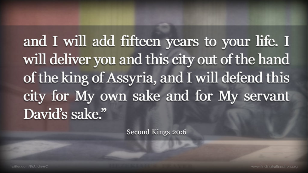2Kings 20:6 and I will add fifteen years to your life. I will deliver you and this city out of the hand of the king of Assyria, and I will defend this city for my own sake and for my servant David's sake.""