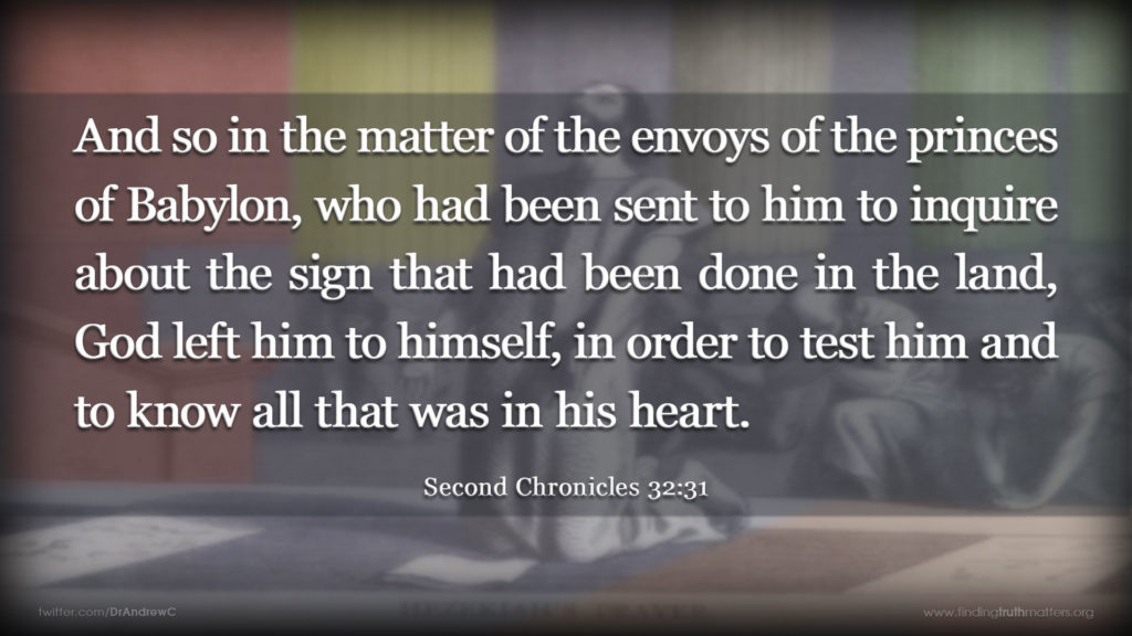 And so in the matter of the envoys of the princes of Babylon, who had been sent to him to inquire about the sign that had been done in the land, God left him to himself, in order to test him and to know all that was in his heart. -Second Chronicles 32:31