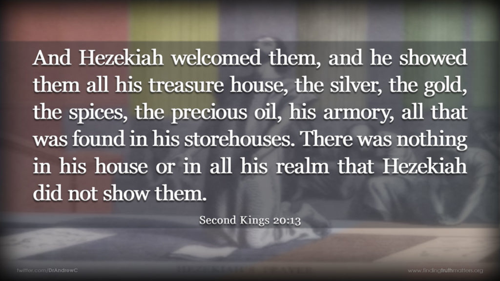 2Kings 20:13 And Hezekiah welcomed them, and he showed them all his treasure house, the silver, the gold, the spices, the precious oil, his armory, all that was found in his storehouses. There was nothing in his house or in all his realm that Hezekiah did not show them.