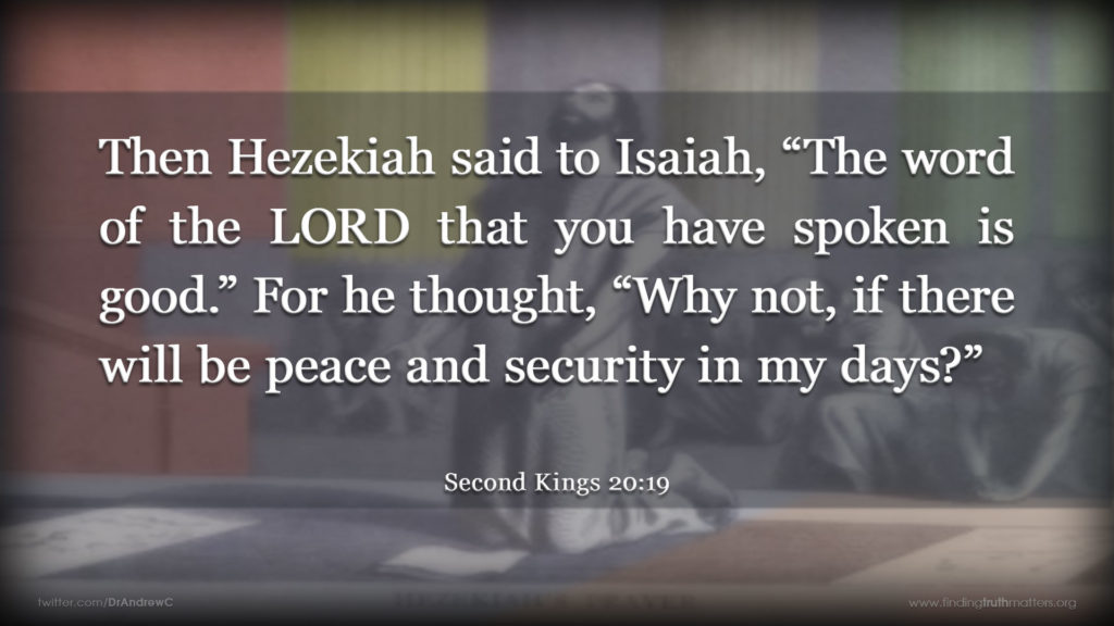 "2Kings 20:19 Then Hezekiah said to Isaiah, ""The word of the LORD that you have spoken is good."" For he thought, ""Why not, if there will be peace and security in my days?"""