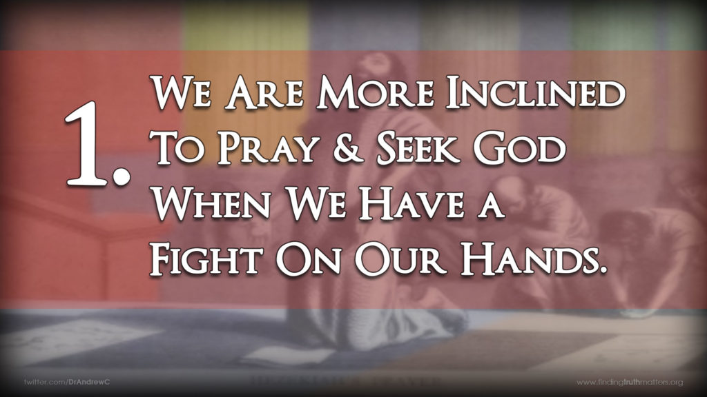 1. We Are More Inclined To Pray & Seek God When We Have a Fight On Our Hands.