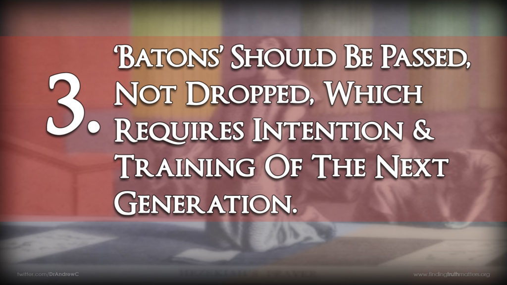 3. 'Batons' Should Be Passed, Not Dropped, Which Requires Intention & Training Of The Next Generation.